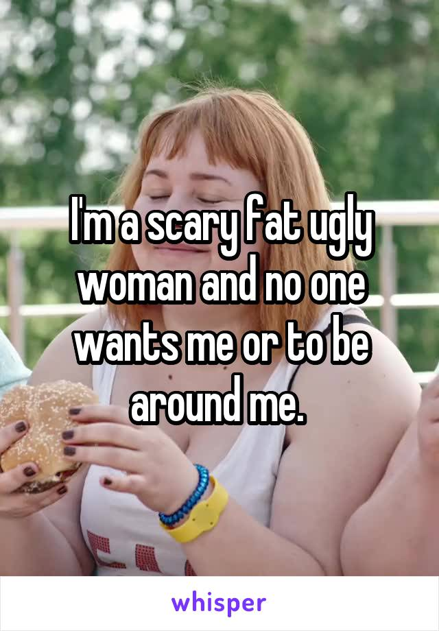 I'm a scary fat ugly woman and no one wants me or to be around me.
