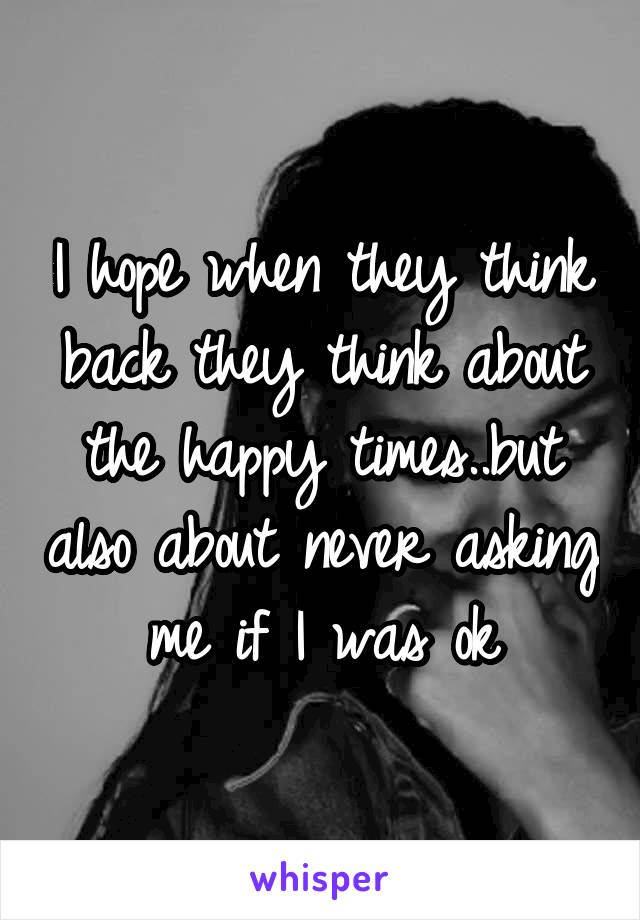 I hope when they think back they think about the happy times..but also about never asking me if I was ok