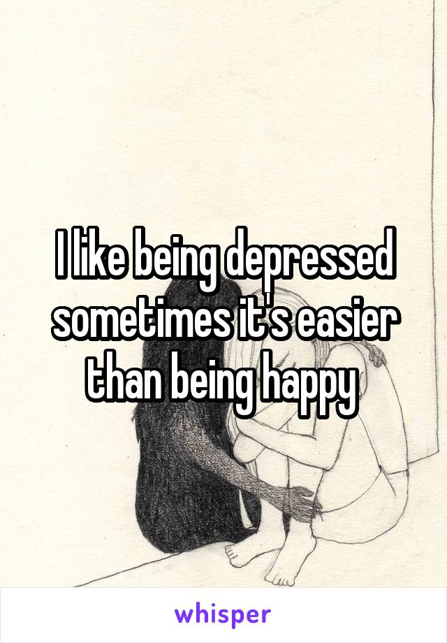 I like being depressed sometimes it's easier than being happy