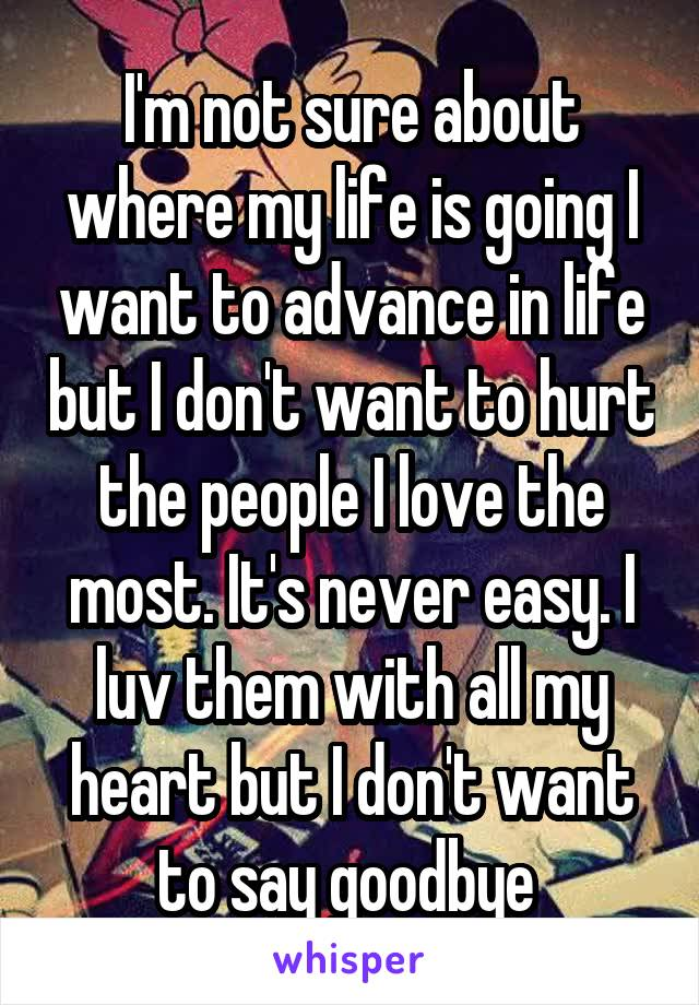 I'm not sure about where my life is going I want to advance in life but I don't want to hurt the people I love the most. It's never easy. I luv them with all my heart but I don't want to say goodbye