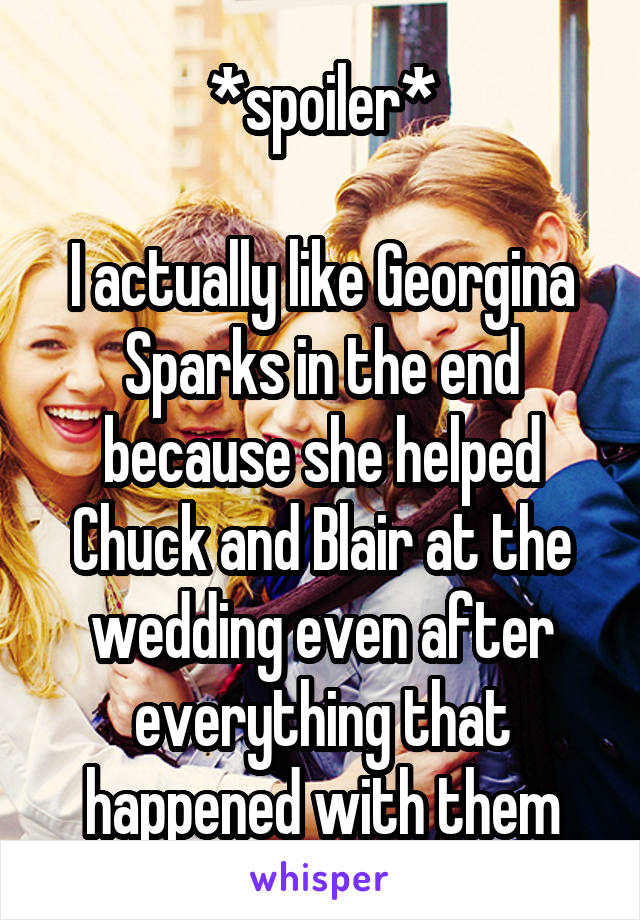 *spoiler*  I actually like Georgina Sparks in the end because she helped Chuck and Blair at the wedding even after everything that happened with them