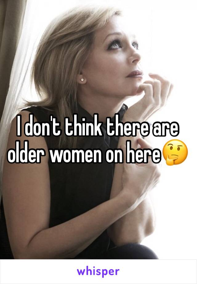 I don't think there are older women on here🤔