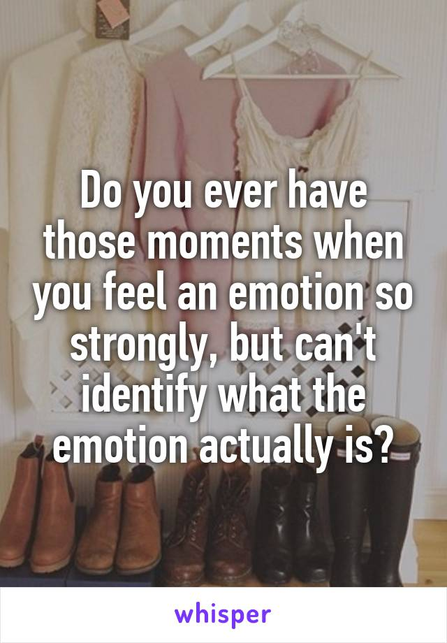Do you ever have those moments when you feel an emotion so strongly, but can't identify what the emotion actually is?