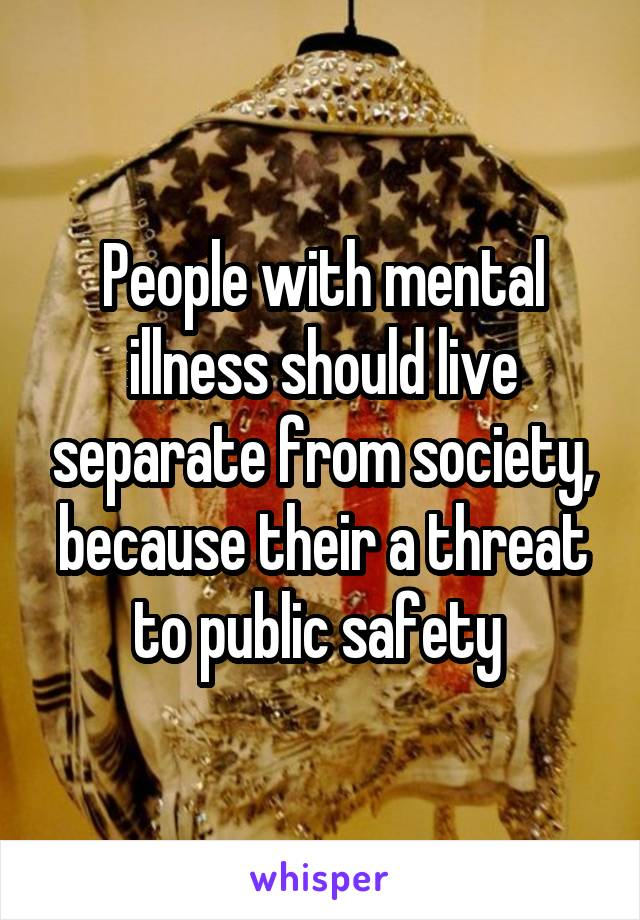 People with mental illness should live separate from society, because their a threat to public safety