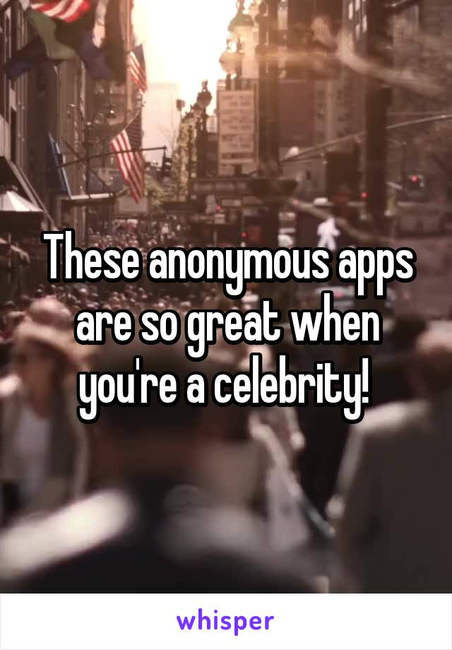 These anonymous apps are so great when you're a celebrity!