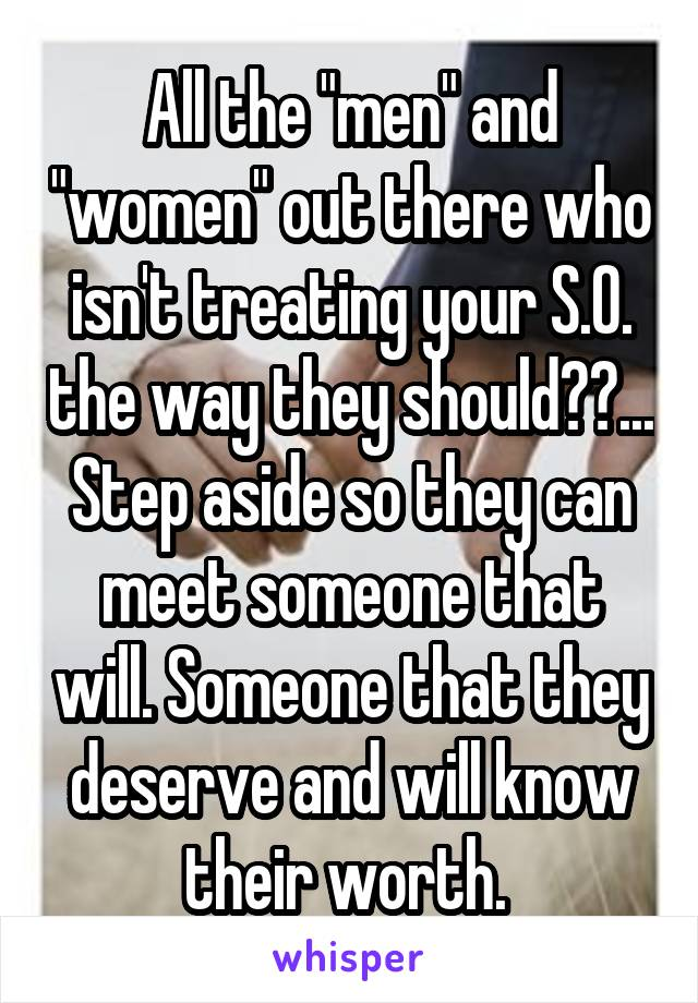 "All the ""men"" and ""women"" out there who isn't treating your S.O. the way they should??... Step aside so they can meet someone that will. Someone that they deserve and will know their worth."