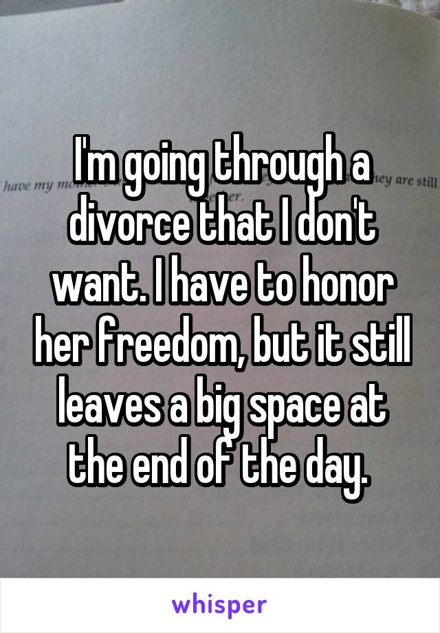 I'm going through a divorce that I don't want. I have to honor her freedom, but it still leaves a big space at the end of the day.