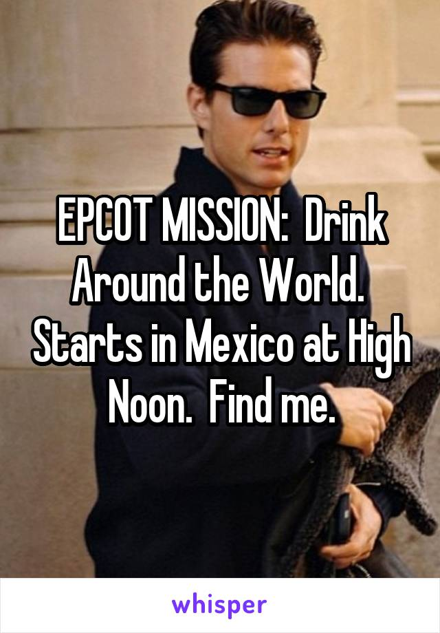 EPCOT MISSION:  Drink Around the World.  Starts in Mexico at High Noon.  Find me.
