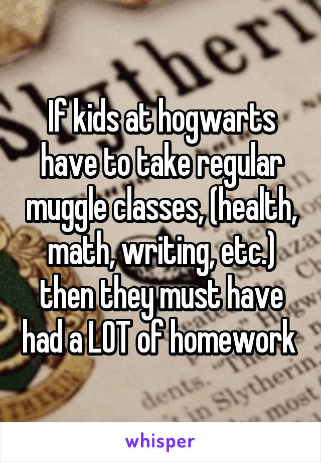 If kids at hogwarts have to take regular muggle classes, (health, math, writing, etc.) then they must have had a LOT of homework
