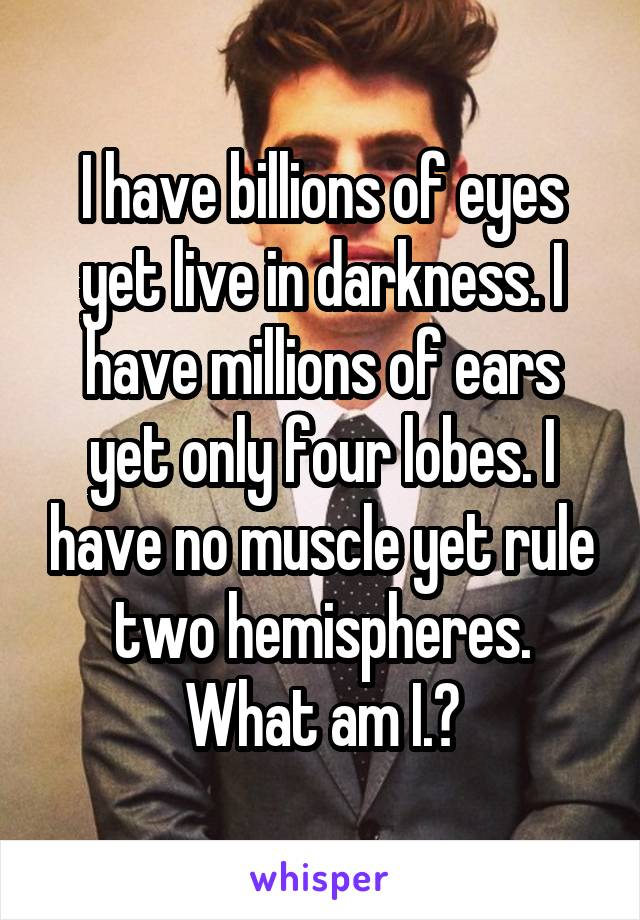 I have billions of eyes yet live in darkness. I have millions of ears yet only four lobes. I have no muscle yet rule two hemispheres. What am I.?