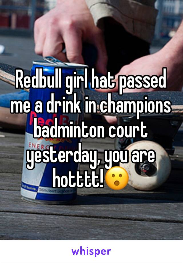 Redbull girl hat passed me a drink in champions badminton court yesterday, you are hotttt!😮