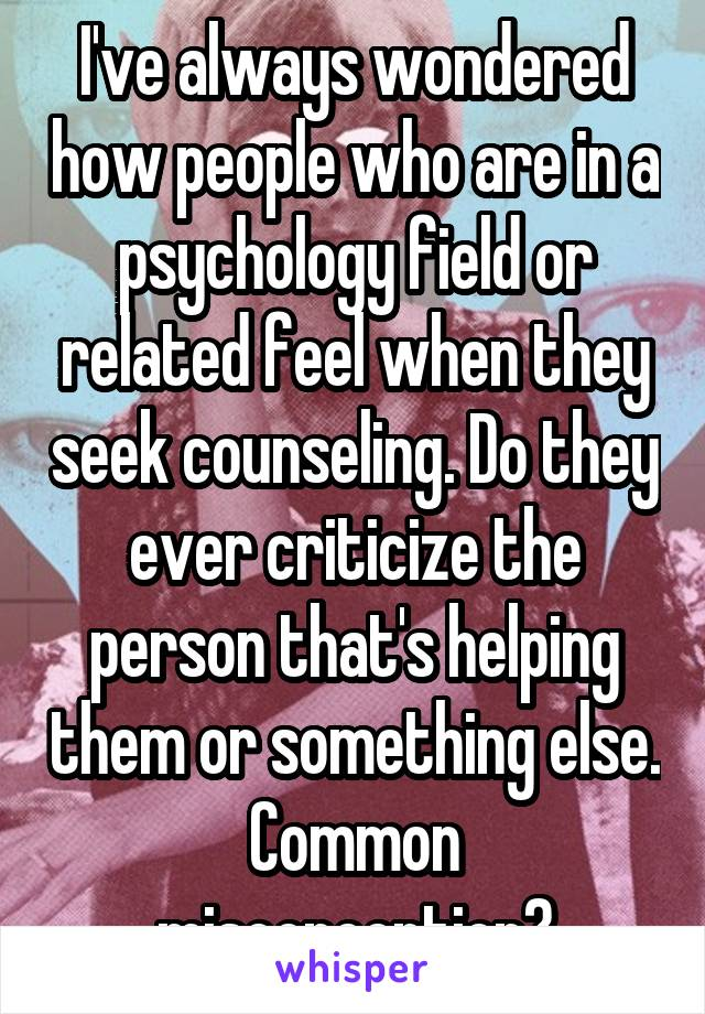 I've always wondered how people who are in a psychology field or related feel when they seek counseling. Do they ever criticize the person that's helping them or something else. Common misconception?