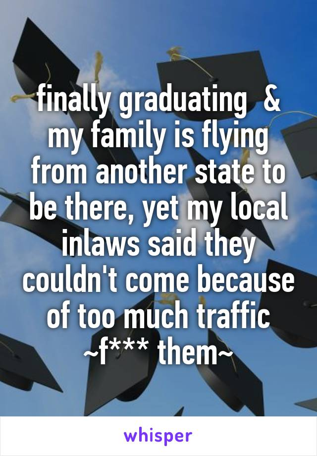 finally graduating  & my family is flying from another state to be there, yet my local inlaws said they couldn't come because of too much traffic ~f*** them~