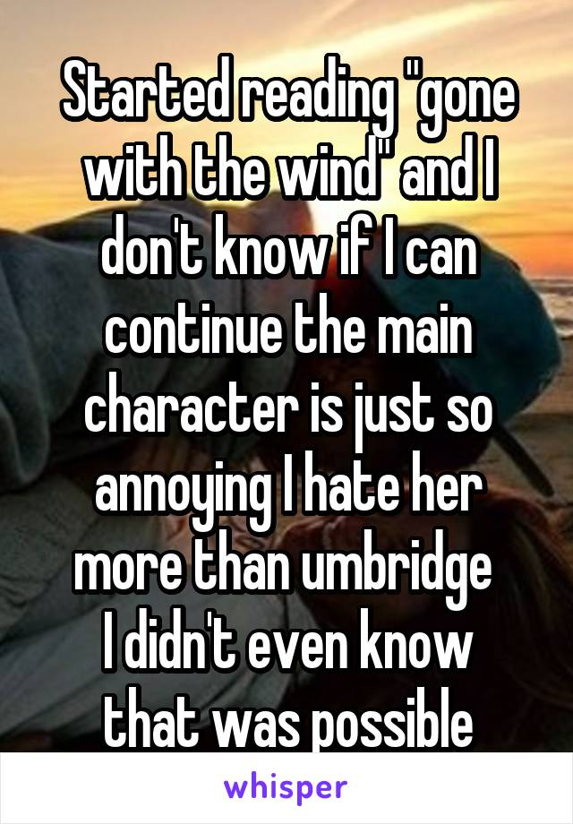 "Started reading ""gone with the wind"" and I don't know if I can continue the main character is just so annoying I hate her more than umbridge  I didn't even know that was possible"