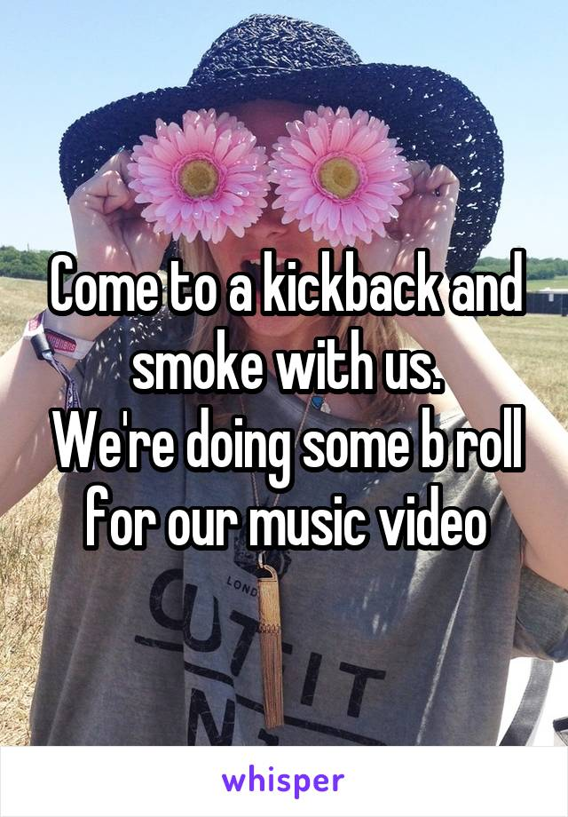 Come to a kickback and smoke with us. We're doing some b roll for our music video