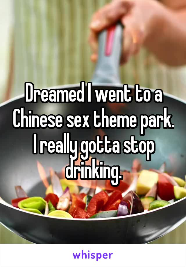 Dreamed I went to a Chinese sex theme park. I really gotta stop drinking.
