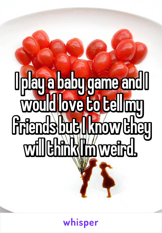 I play a baby game and I would love to tell my friends but I know they will think I'm weird.