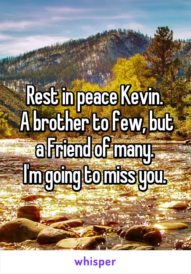 Rest in peace Kevin.  A brother to few, but a Friend of many.  I'm going to miss you.
