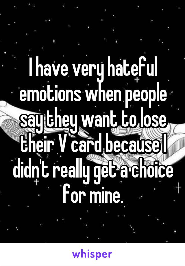 I have very hateful emotions when people say they want to lose their V card because I didn't really get a choice for mine.