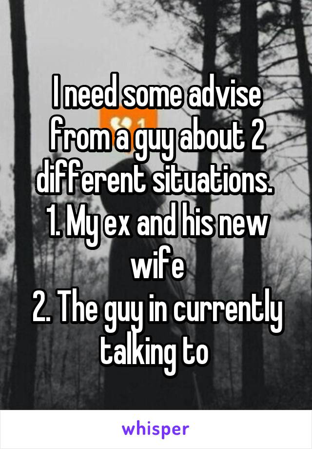 I need some advise from a guy about 2 different situations.  1. My ex and his new wife 2. The guy in currently talking to