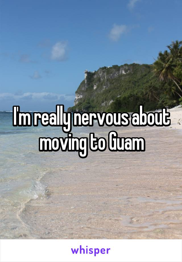 I'm really nervous about moving to Guam