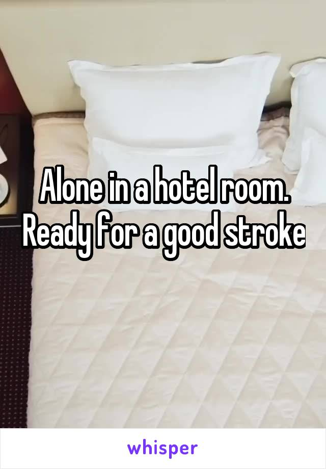Alone in a hotel room. Ready for a good stroke