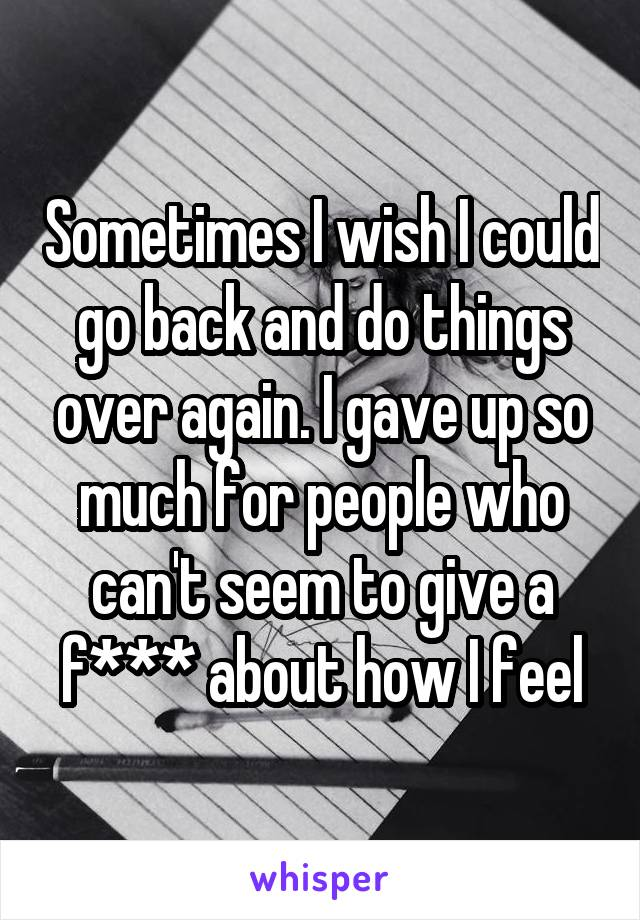 Sometimes I wish I could go back and do things over again. I gave up so much for people who can't seem to give a f*** about how I feel