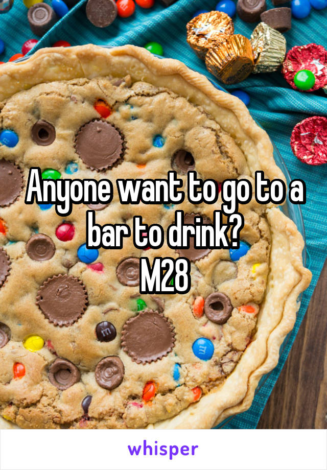 Anyone want to go to a bar to drink? M28
