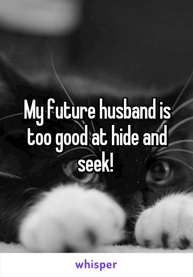 My future husband is too good at hide and seek!