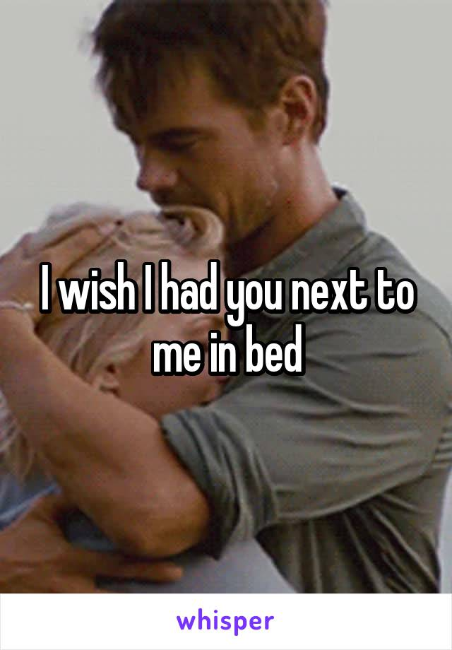 I wish I had you next to me in bed