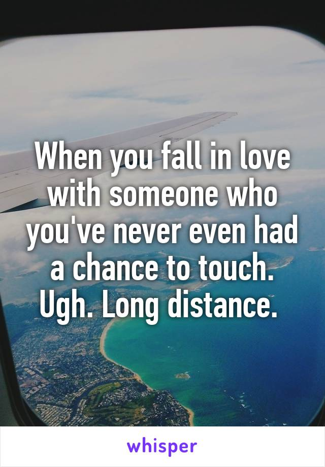 When you fall in love with someone who you've never even had a chance to touch. Ugh. Long distance.