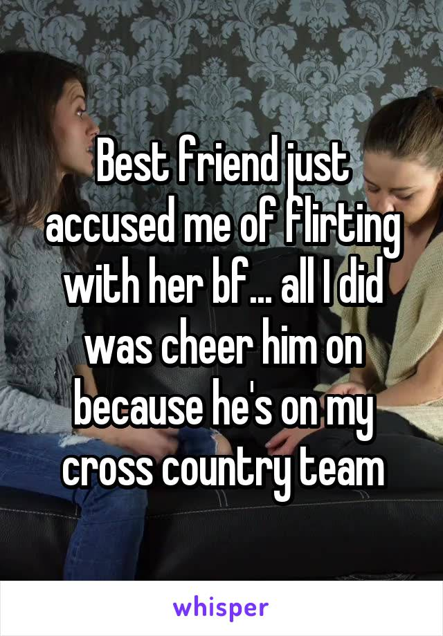 Best friend just accused me of flirting with her bf... all I did was cheer him on because he's on my cross country team