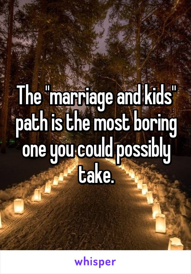 """The """"marriage and kids"""" path is the most boring one you could possibly take."""
