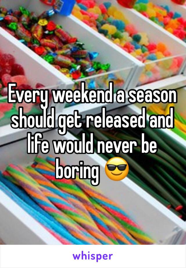 Every weekend a season should get released and life would never be boring 😎