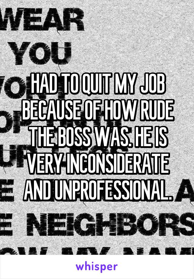 HAD TO QUIT MY JOB BECAUSE OF HOW RUDE THE BOSS WAS. HE IS VERY INCONSIDERATE AND UNPROFESSIONAL.