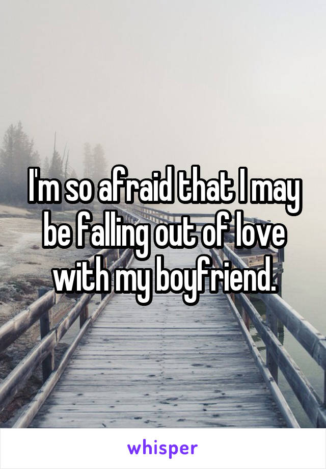 I'm so afraid that I may be falling out of love with my boyfriend.