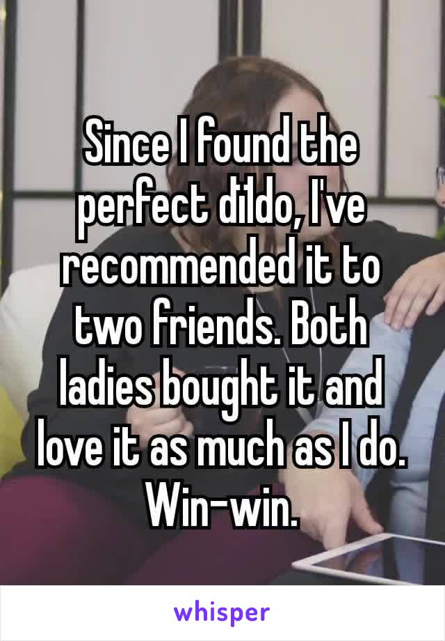 Since I found the perfect dïldo, I've recommended it to two friends. Both ladies bought it and love it as much as I do. Win-win.