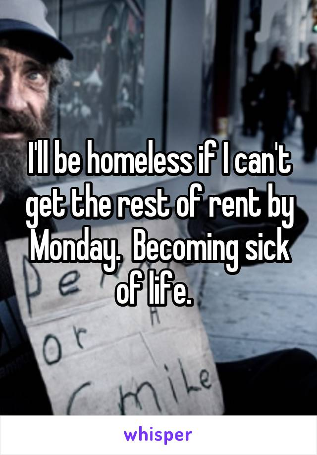 I'll be homeless if I can't get the rest of rent by Monday.  Becoming sick of life.