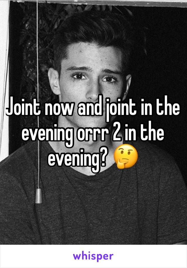 Joint now and joint in the evening orrr 2 in the evening? 🤔
