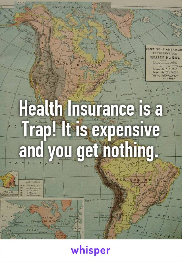 Health Insurance is a Trap! It is expensive and you get nothing.