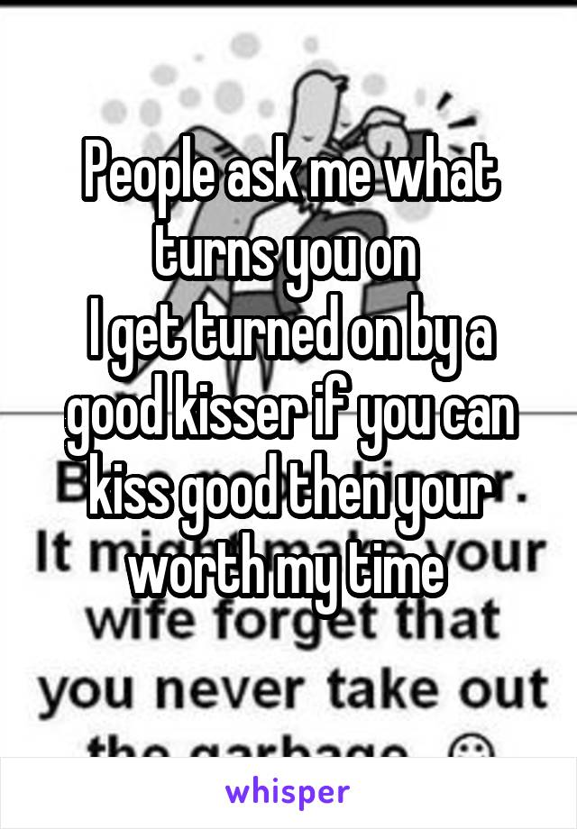 People ask me what turns you on  I get turned on by a good kisser if you can kiss good then your worth my time