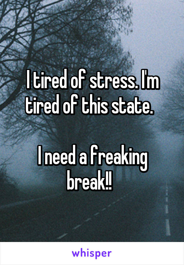 I tired of stress. I'm tired of this state.    I need a freaking break!!