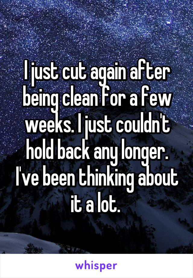 I just cut again after being clean for a few weeks. I just couldn't hold back any longer. I've been thinking about it a lot.