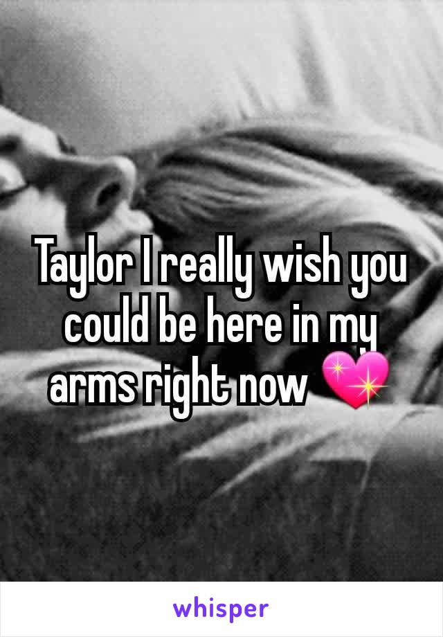 Taylor I really wish you could be here in my arms right now 💖