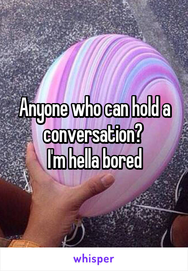 Anyone who can hold a conversation?  I'm hella bored