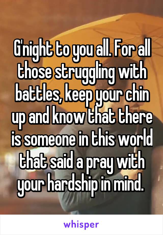 G'night to you all. For all those struggling with battles, keep your chin up and know that there is someone in this world that said a pray with your hardship in mind.