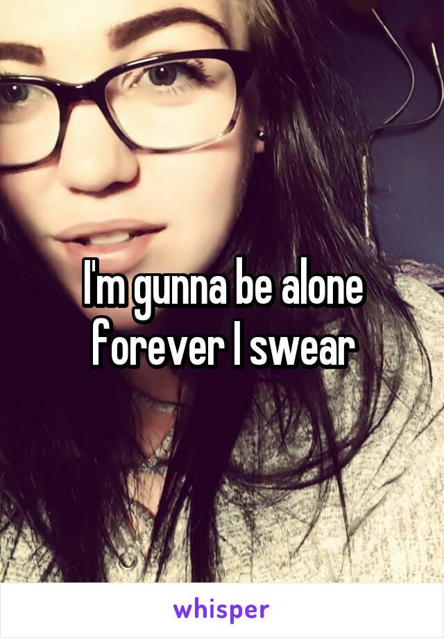 I'm gunna be alone forever I swear