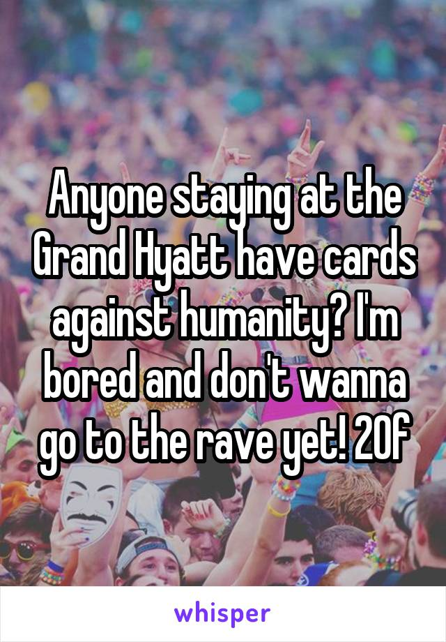 Anyone staying at the Grand Hyatt have cards against humanity? I'm bored and don't wanna go to the rave yet! 20f