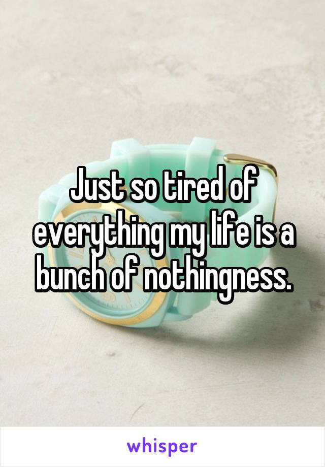 Just so tired of everything my life is a bunch of nothingness.