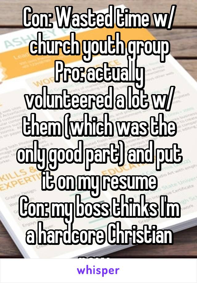 Con: Wasted time w/ church youth group Pro: actually volunteered a lot w/ them (which was the only good part) and put it on my resume Con: my boss thinks I'm a hardcore Christian now...